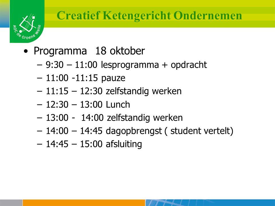 Creatief Ketengericht Ondernemen Programma 18 oktober –9:30 – 11:00 lesprogramma + opdracht –11:00 -11:15 pauze –11:15 – 12:30 zelfstandig werken –12:30 – 13:00 Lunch –13:00 - 14:00 zelfstandig werken –14:00 – 14:45 dagopbrengst ( student vertelt) –14:45 – 15:00 afsluiting