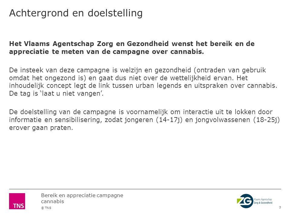 Bereik en appreciatie campagne cannabis © TNS Achtergrond en doelstelling 3 Het Vlaams Agentschap Zorg en Gezondheid wenst het bereik en de appreciatie te meten van de campagne over cannabis.