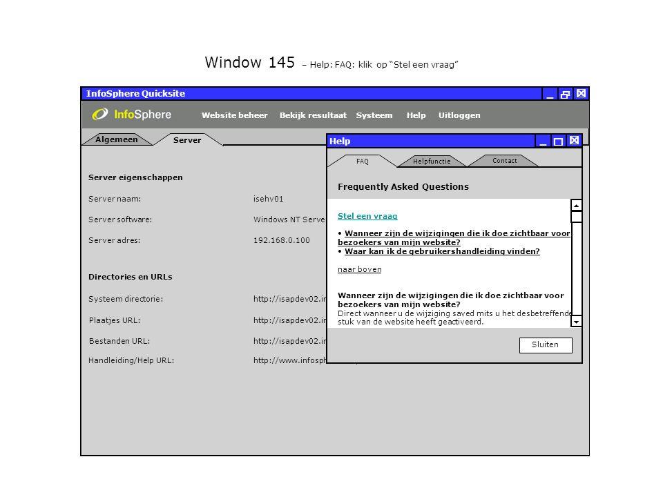 InfoSphere Quicksite   _ Server eigenschappen Plaatjes URL: Bestanden URL: http://isapdev02.infosphere.nl/quicksite/678/325/uploads/plaatjes/ Directories en URLs Server naam: isehv01 Server software: Server adres: http://isapdev02.infosphere.nl/quicksite/678/325/uploads/bestanden/ Systeem directorie:http://isapdev02.infosphere.nl/quicksite/ Handleiding/Help URL:http://www.infosphere.nl/quicksite/docs/ Windows NT Server 192.168.0.100 Server Algemeen UitloggenHelpSysteemBekijk resultaatWebsite beheer Window 145 – Help: FAQ: klik op Stel een vraag Help Sluiten   _ FAQ Contact Helpfunctie Frequently Asked Questions Stel een vraag Wanneer zijn de wijzigingen die ik doe zichtbaar voor bezoekers van mijn website.