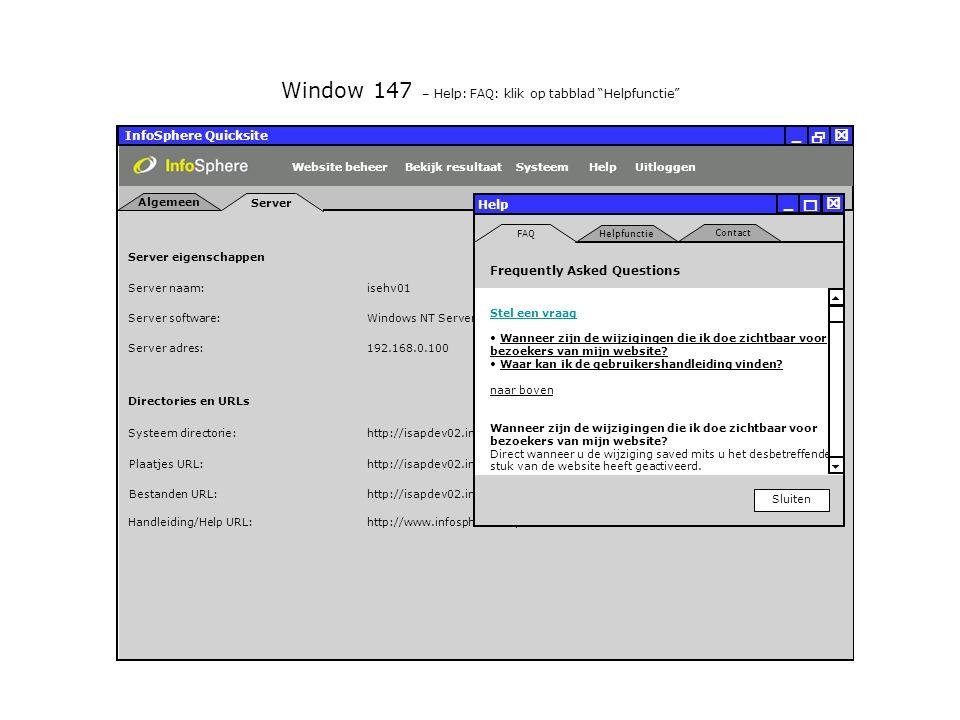 InfoSphere Quicksite   _ Server eigenschappen Plaatjes URL: Bestanden URL: http://isapdev02.infosphere.nl/quicksite/678/325/uploads/plaatjes/ Directories en URLs Server naam: isehv01 Server software: Server adres: http://isapdev02.infosphere.nl/quicksite/678/325/uploads/bestanden/ Systeem directorie:http://isapdev02.infosphere.nl/quicksite/ Handleiding/Help URL:http://www.infosphere.nl/quicksite/docs/ Windows NT Server 192.168.0.100 Server Algemeen UitloggenHelpSysteemBekijk resultaatWebsite beheer Window 147 – Help: FAQ: klik op tabblad Helpfunctie Help Sluiten   _ FAQ Contact Helpfunctie Frequently Asked Questions Stel een vraag Wanneer zijn de wijzigingen die ik doe zichtbaar voor bezoekers van mijn website.