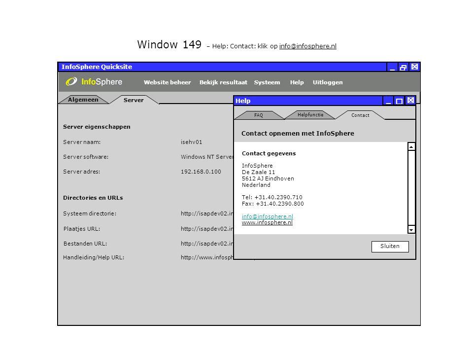 InfoSphere Quicksite   _ Server eigenschappen Plaatjes URL: Bestanden URL: http://isapdev02.infosphere.nl/quicksite/678/325/uploads/plaatjes/ Directories en URLs Server naam: isehv01 Server software: Server adres: http://isapdev02.infosphere.nl/quicksite/678/325/uploads/bestanden/ Systeem directorie:http://isapdev02.infosphere.nl/quicksite/ Handleiding/Help URL:http://www.infosphere.nl/quicksite/docs/ Windows NT Server 192.168.0.100 Server Algemeen UitloggenHelpSysteemBekijk resultaatWebsite beheer Window 149 – Help: Contact: klik op info@infosphere.nl Help Sluiten   _ Contact Helpfunctie FAQ   Contact gegevens InfoSphere De Zaale 11 5612 AJ Eindhoven Nederland Tel: +31.40.2390.710 Fax: +31.40.2390.800 info@infosphere.nl www.infosphere.nl Contact opnemen met InfoSphere