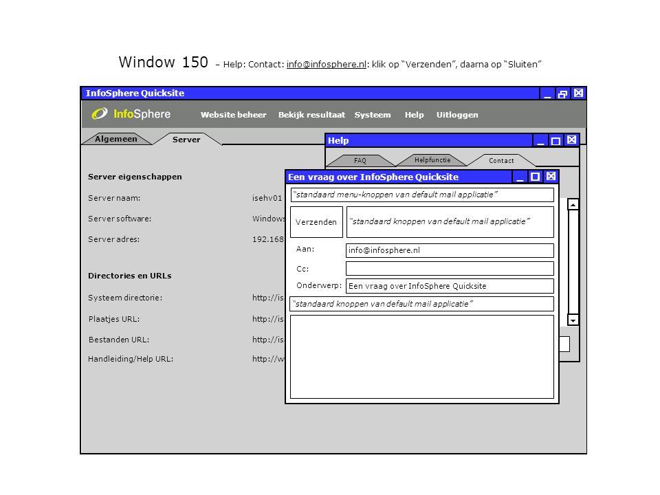 InfoSphere Quicksite   _ Server eigenschappen Plaatjes URL: Bestanden URL: http://isapdev02.infosphere.nl/quicksite/678/325/uploads/plaatjes/ Directories en URLs Server naam: isehv01 Server software: Server adres: http://isapdev02.infosphere.nl/quicksite/678/325/uploads/bestanden/ Systeem directorie:http://isapdev02.infosphere.nl/quicksite/ Handleiding/Help URL:http://www.infosphere.nl/quicksite/docs/ Windows NT Server 192.168.0.100 Server Algemeen UitloggenHelpSysteemBekijk resultaatWebsite beheer Window 150 – Help: Contact: info@infosphere.nl: klik op Verzenden , daarna op Sluiten Help Sluiten   _ Contact Helpfunctie FAQ   Contact gegevens InfoSphere De Zaale 11 5612 AJ Eindhoven Nederland Tel: +31.40.2390.710 Fax: +31.40.2390.800 info@infosphere.nl www.infosphere.nl Positie: Naam:  Een vraag over InfoSphere Quicksite  Verzenden Aan: Cc: Onderwerp: Een vraag over InfoSphere Quicksite  _ standaard menu-knoppen van default mail applicatie standaard knoppen van default mail applicatie info@infosphere.nl standaard knoppen van default mail applicatie Hoi, Ben ik weer.