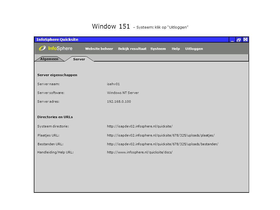 InfoSphere Quicksite   _ Server eigenschappen Plaatjes URL: Bestanden URL: http://isapdev02.infosphere.nl/quicksite/678/325/uploads/plaatjes/ Directories en URLs Server naam: isehv01 Server software: Server adres: http://isapdev02.infosphere.nl/quicksite/678/325/uploads/bestanden/ Systeem directorie:http://isapdev02.infosphere.nl/quicksite/ Handleiding/Help URL:http://www.infosphere.nl/quicksite/docs/ Windows NT Server 192.168.0.100 Server Algemeen UitloggenHelpSysteemBekijk resultaatWebsite beheer Window 151 – Systeem: klik op Uitloggen