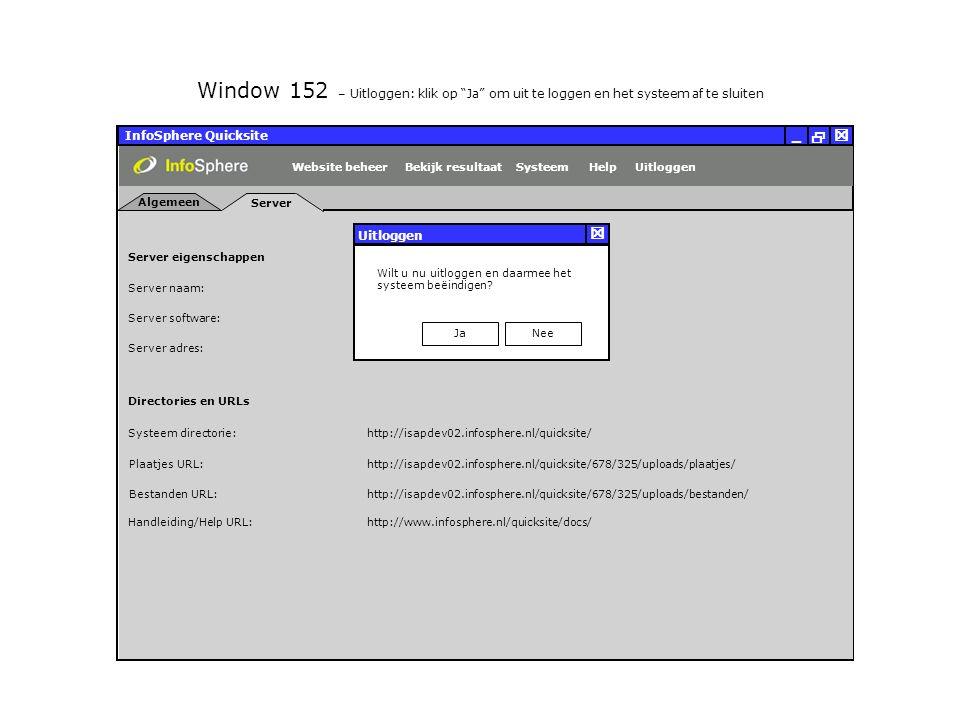 InfoSphere Quicksite   _ Server eigenschappen Plaatjes URL: Bestanden URL: http://isapdev02.infosphere.nl/quicksite/678/325/uploads/plaatjes/ Directories en URLs Server naam: isehv01 Server software: Server adres: http://isapdev02.infosphere.nl/quicksite/678/325/uploads/bestanden/ Systeem directorie:http://isapdev02.infosphere.nl/quicksite/ Handleiding/Help URL:http://www.infosphere.nl/quicksite/docs/ Windows NT Server 192.168.0.100 Server Algemeen UitloggenHelpSysteemBekijk resultaatWebsite beheer Window 152 – Uitloggen: klik op Ja om uit te loggen en het systeem af te sluiten Wilt u nu uitloggen en daarmee het systeem beëindigen.