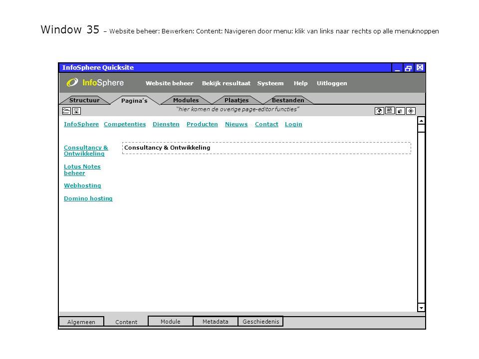 InfoSphere Quicksite   _ hier komen de overige page-editor functies      InfoSphereInfoSphere Competenties Diensten Producten Nieuws Contact LoginCompetentiesDienstenProductenNieuwsContactLogin  Pagina's Structuur UitloggenSysteem ModulesPlaatjesBestanden Bekijk resultaat MetadataGeschiedenis Content  Module Algemeen HelpWebsite beheer Window 35 – Website beheer: Bewerken: Content: Navigeren door menu: klik van links naar rechts op alle menuknoppen Consultancy & Ontwikkeling Consultancy & Ontwikkeling Lotus Notes beheer Webhosting Domino hosting