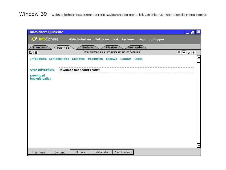 InfoSphere Quicksite   _ hier komen de overige page-editor functies      InfoSphereInfoSphere Competenties Diensten Producten Nieuws Contact LoginCompetentiesDienstenProductenNieuwsContactLogin  Pagina's Structuur UitloggenSysteem ModulesPlaatjesBestanden Bekijk resultaat MetadataGeschiedenis Content  Module Algemeen HelpWebsite beheer Window 39 – Website beheer: Bewerken: Content: Navigeren door menu: klik van links naar rechts op alle menuknoppen Download het bedrijfsleaflet Over InfoSphere Download bedrijfsleaflet