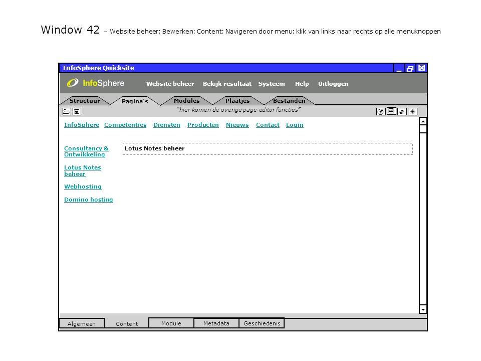 InfoSphere Quicksite   _ hier komen de overige page-editor functies      InfoSphereInfoSphere Competenties Diensten Producten Nieuws Contact LoginCompetentiesDienstenProductenNieuwsContactLogin  Pagina's Structuur UitloggenSysteem ModulesPlaatjesBestanden Bekijk resultaat MetadataGeschiedenis Content  Module Algemeen HelpWebsite beheer Window 42 – Website beheer: Bewerken: Content: Navigeren door menu: klik van links naar rechts op alle menuknoppen Lotus Notes beheer Consultancy & Ontwikkeling Lotus Notes beheer Webhosting Domino hosting