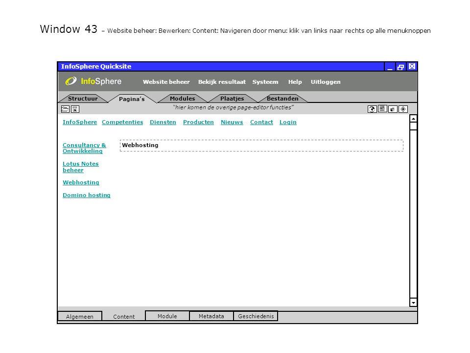 InfoSphere Quicksite   _ hier komen de overige page-editor functies      InfoSphereInfoSphere Competenties Diensten Producten Nieuws Contact LoginCompetentiesDienstenProductenNieuwsContactLogin  Pagina's Structuur UitloggenSysteem ModulesPlaatjesBestanden Bekijk resultaat MetadataGeschiedenis Content  Module Algemeen HelpWebsite beheer Window 43 – Website beheer: Bewerken: Content: Navigeren door menu: klik van links naar rechts op alle menuknoppen Webhosting Consultancy & Ontwikkeling Lotus Notes beheer Webhosting Domino hosting