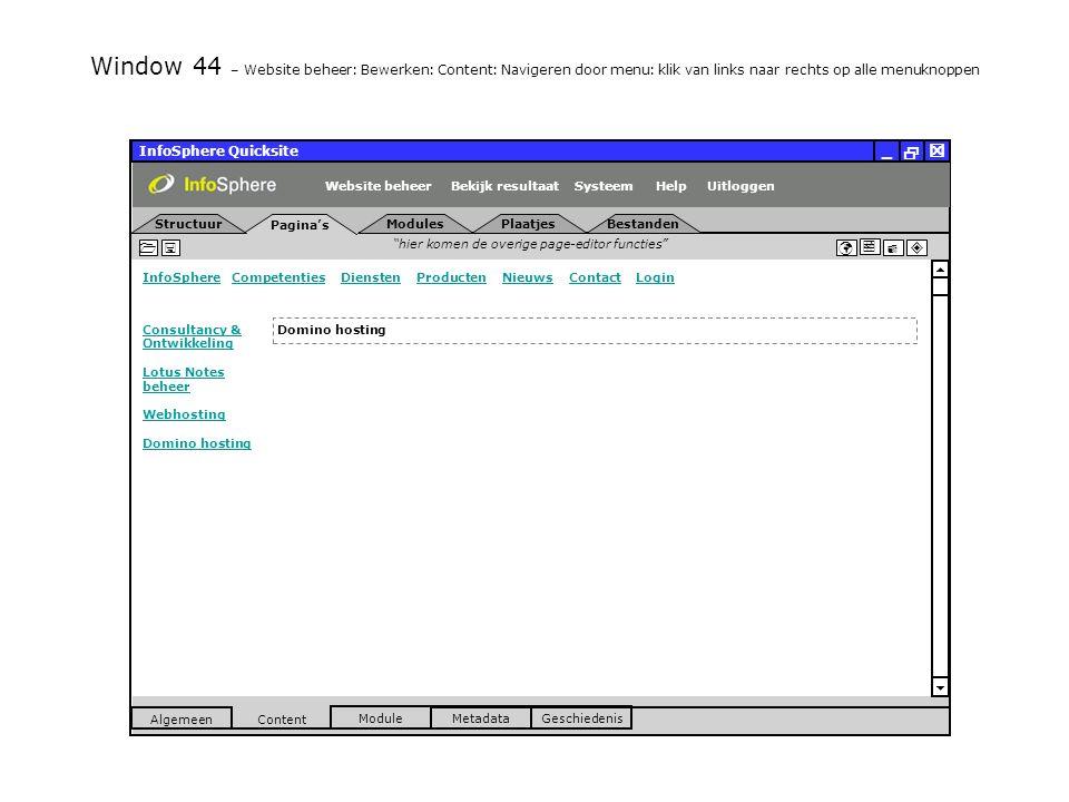 InfoSphere Quicksite   _ hier komen de overige page-editor functies      InfoSphereInfoSphere Competenties Diensten Producten Nieuws Contact LoginCompetentiesDienstenProductenNieuwsContactLogin  Pagina's Structuur UitloggenSysteem ModulesPlaatjesBestanden Bekijk resultaat MetadataGeschiedenis Content  Module Algemeen HelpWebsite beheer Window 44 – Website beheer: Bewerken: Content: Navigeren door menu: klik van links naar rechts op alle menuknoppen Domino hosting Consultancy & Ontwikkeling Lotus Notes beheer Webhosting Domino hosting