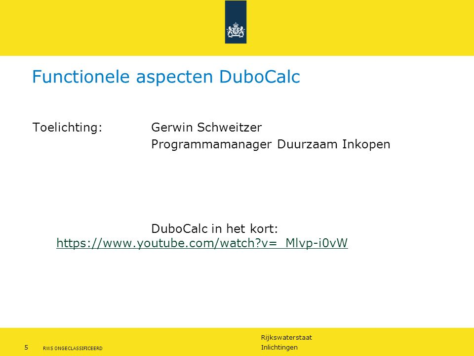 Rijkswaterstaat 5Inlichtingen RWS ONGECLASSIFICEERD Functionele aspecten DuboCalc Toelichting:Gerwin Schweitzer Programmamanager Duurzaam Inkopen DuboCalc in het kort: https://www.youtube.com/watch?v=_Mlvp-i0vW https://www.youtube.com/watch?v=_Mlvp-i0vW
