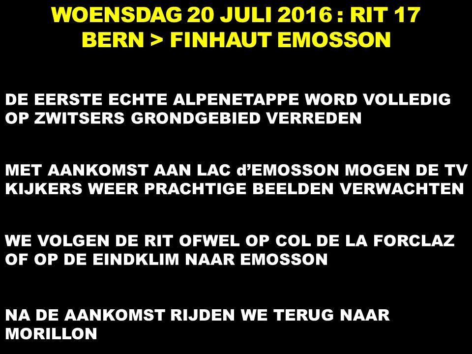 WOENSDAG 20 JULI 2016 : RIT 17 BERN > FINHAUT EMOSSON DE EERSTE ECHTE ALPENETAPPE WORD VOLLEDIG OP ZWITSERS GRONDGEBIED VERREDEN MET AANKOMST AAN LAC d'EMOSSON MOGEN DE TV KIJKERS WEER PRACHTIGE BEELDEN VERWACHTEN NA DE AANKOMST RIJDEN WE TERUG NAAR MORILLON WE VOLGEN DE RIT OFWEL OP COL DE LA FORCLAZ OF OP DE EINDKLIM NAAR EMOSSON