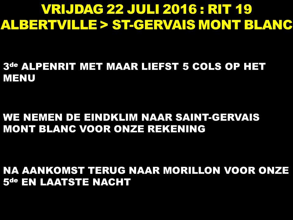 VRIJDAG 22 JULI 2016 : RIT 19 ALBERTVILLE > ST-GERVAIS MONT BLANC 3 de ALPENRIT MET MAAR LIEFST 5 COLS OP HET MENU WE NEMEN DE EINDKLIM NAAR SAINT-GERVAIS MONT BLANC VOOR ONZE REKENING NA AANKOMST TERUG NAAR MORILLON VOOR ONZE 5 de EN LAATSTE NACHT