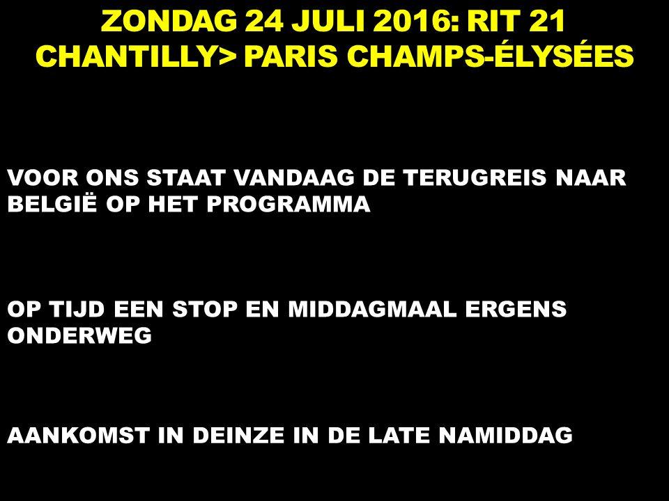 ZONDAG 24 JULI 2016: RIT 21 CHANTILLY> PARIS CHAMPS-ÉLYSÉES VOOR ONS STAAT VANDAAG DE TERUGREIS NAAR BELGIË OP HET PROGRAMMA OP TIJD EEN STOP EN MIDDAGMAAL ERGENS ONDERWEG AANKOMST IN DEINZE IN DE LATE NAMIDDAG