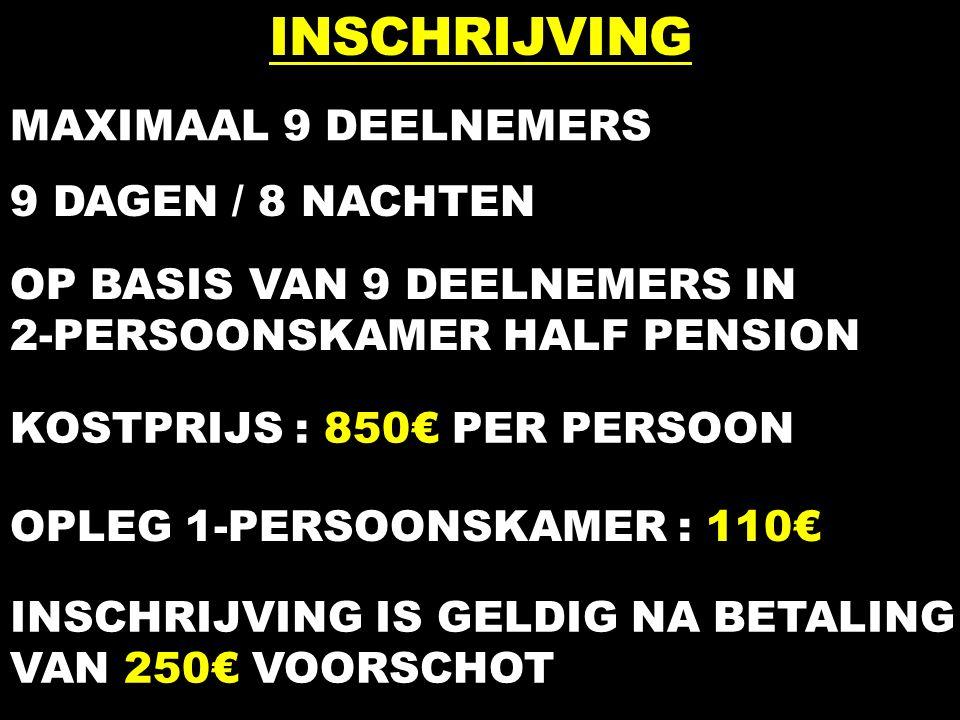 INSCHRIJVING MAXIMAAL 9 DEELNEMERS 9 DAGEN / 8 NACHTEN OP BASIS VAN 9 DEELNEMERS IN 2-PERSOONSKAMER HALF PENSION KOSTPRIJS : 850€ PER PERSOON OPLEG 1-PERSOONSKAMER : 110€ INSCHRIJVING IS GELDIG NA BETALING VAN 250€ VOORSCHOT