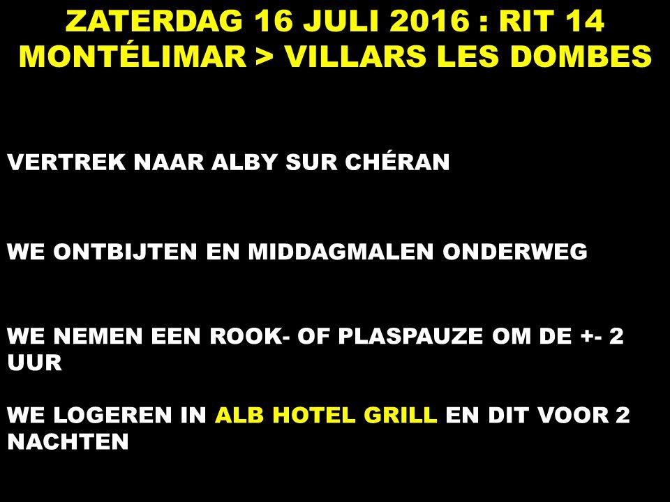 ZATERDAG 16 JULI 2016 : RIT 14 MONTÉLIMAR > VILLARS LES DOMBES VERTREK NAAR ALBY SUR CHÉRAN WE ONTBIJTEN EN MIDDAGMALEN ONDERWEG WE NEMEN EEN ROOK- OF PLASPAUZE OM DE +- 2 UUR WE LOGEREN IN ALB HOTEL GRILL EN DIT VOOR 2 NACHTEN