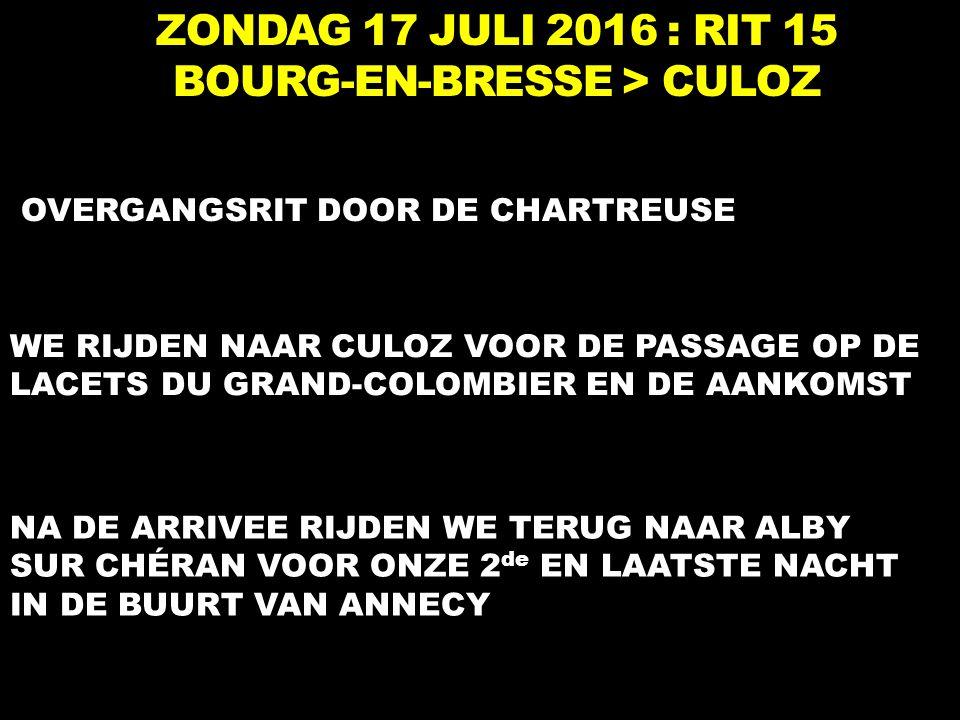ZONDAG 17 JULI 2016 : RIT 15 BOURG-EN-BRESSE > CULOZ OVERGANGSRIT DOOR DE CHARTREUSE WE RIJDEN NAAR CULOZ VOOR DE PASSAGE OP DE LACETS DU GRAND-COLOMBIER EN DE AANKOMST NA DE ARRIVEE RIJDEN WE TERUG NAAR ALBY SUR CHÉRAN VOOR ONZE 2 de EN LAATSTE NACHT IN DE BUURT VAN ANNECY
