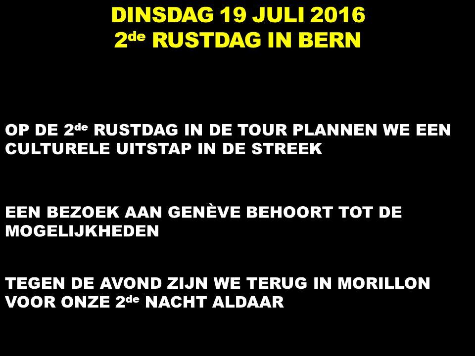 DINSDAG 19 JULI 2016 2 de RUSTDAG IN BERN OP DE 2 de RUSTDAG IN DE TOUR PLANNEN WE EEN CULTURELE UITSTAP IN DE STREEK TEGEN DE AVOND ZIJN WE TERUG IN MORILLON VOOR ONZE 2 de NACHT ALDAAR EEN BEZOEK AAN GENÈVE BEHOORT TOT DE MOGELIJKHEDEN