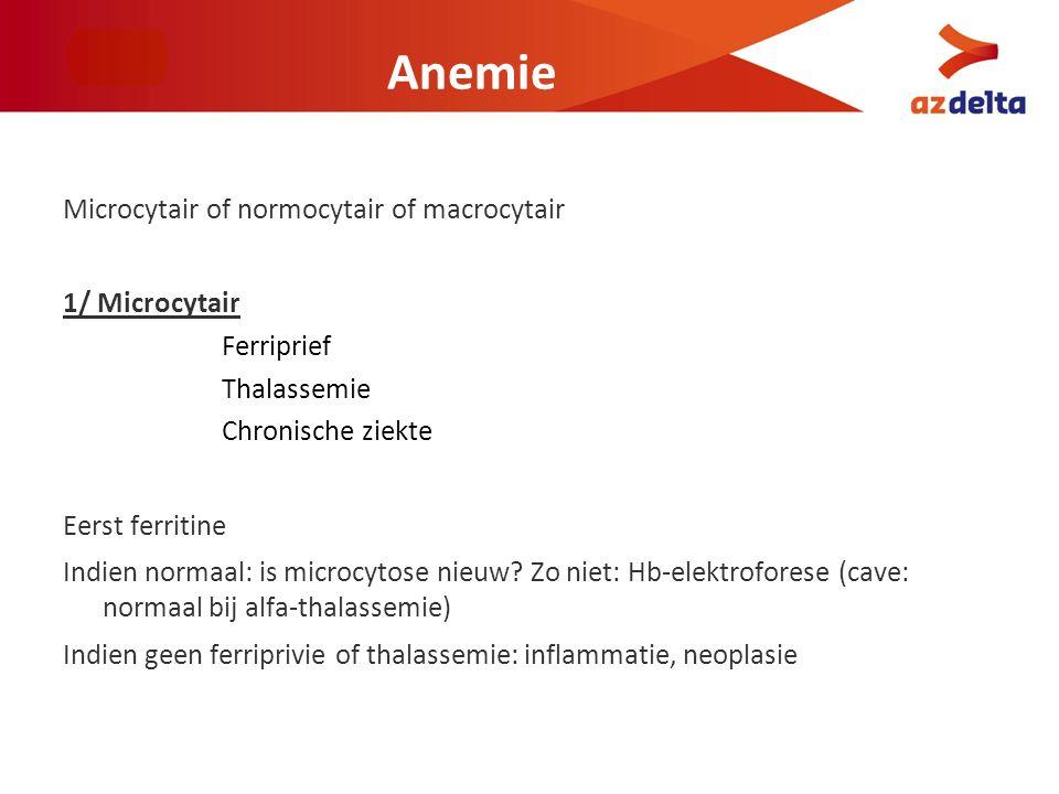Anemie Microcytair of normocytair of macrocytair 1/ Microcytair Ferriprief Thalassemie Chronische ziekte Eerst ferritine Indien normaal: is microcytos