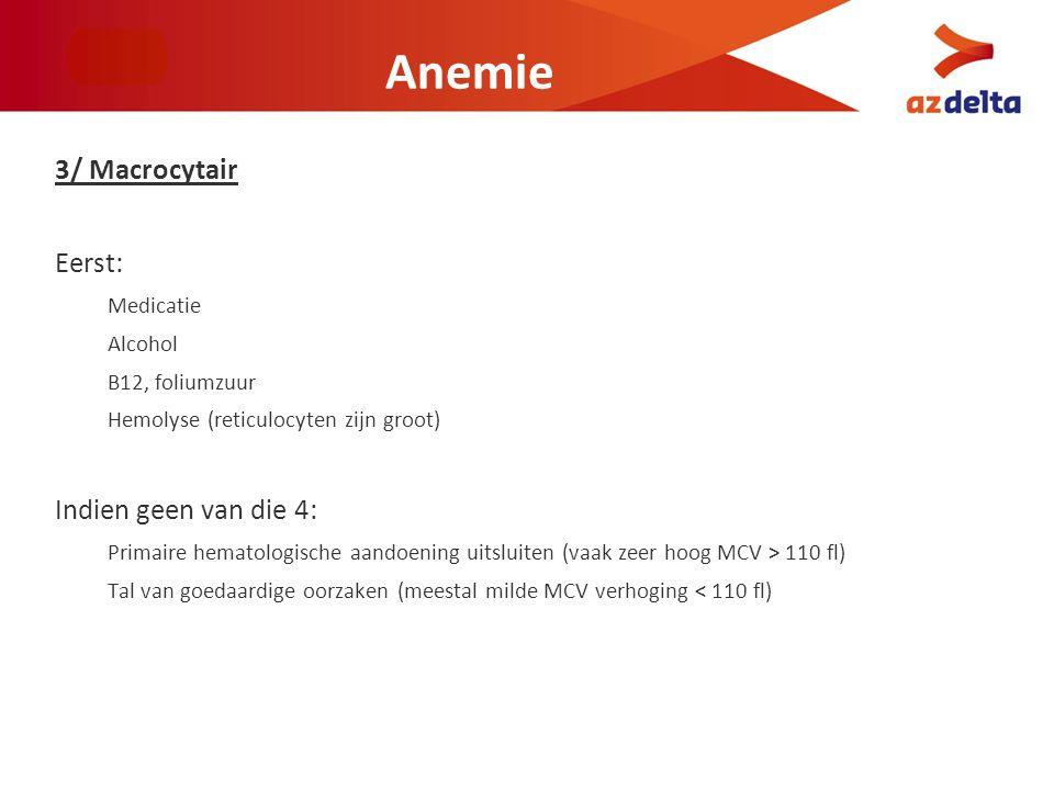 Anemie 3/ Macrocytair Eerst: Medicatie Alcohol B12, foliumzuur Hemolyse (reticulocyten zijn groot) Indien geen van die 4: Primaire hematologische aand