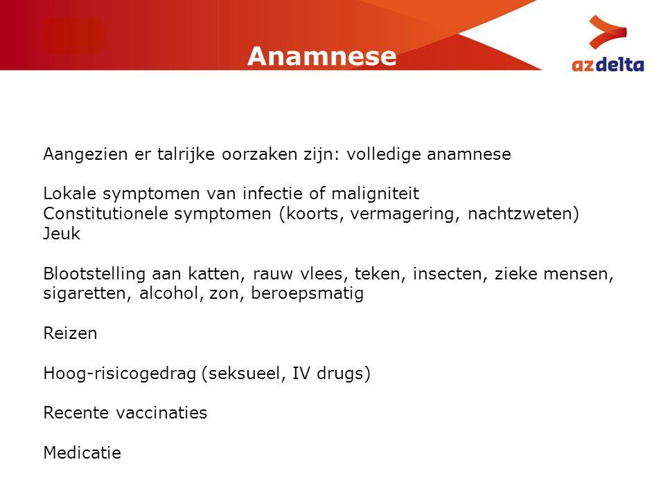 Anamnese Aangezien er talrijke oorzaken zijn: volledige anamnese Lokale symptomen van infectie of maligniteit Constitutionele symptomen (koorts, verma