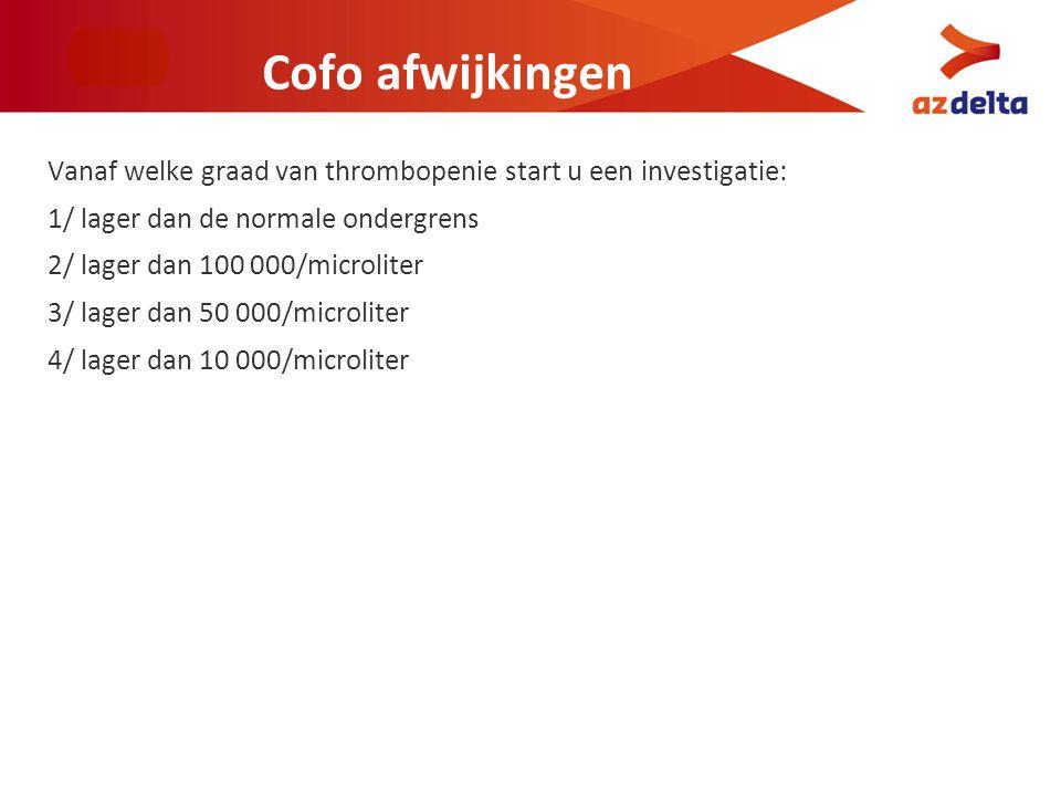 Cofo afwijkingen Vanaf welke graad van thrombopenie start u een investigatie: 1/ lager dan de normale ondergrens 2/ lager dan 100 000/microliter 3/ la