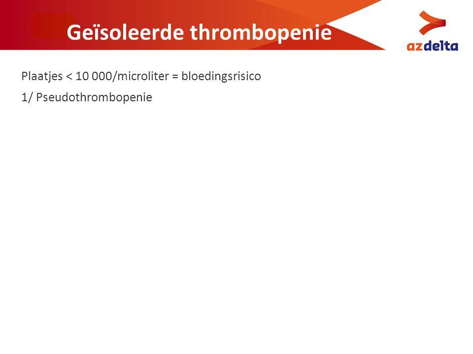 Geïsoleerde thrombopenie Plaatjes < 10 000/microliter = bloedingsrisico 1/ Pseudothrombopenie