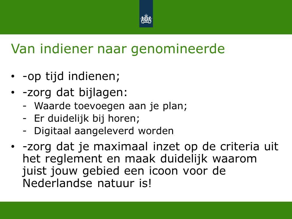 Van indiener naar genomineerde -op tijd indienen; -zorg dat bijlagen: -Waarde toevoegen aan je plan; -Er duidelijk bij horen; -Digitaal aangeleverd worden -zorg dat je maximaal inzet op de criteria uit het reglement en maak duidelijk waarom juist jouw gebied een icoon voor de Nederlandse natuur is!