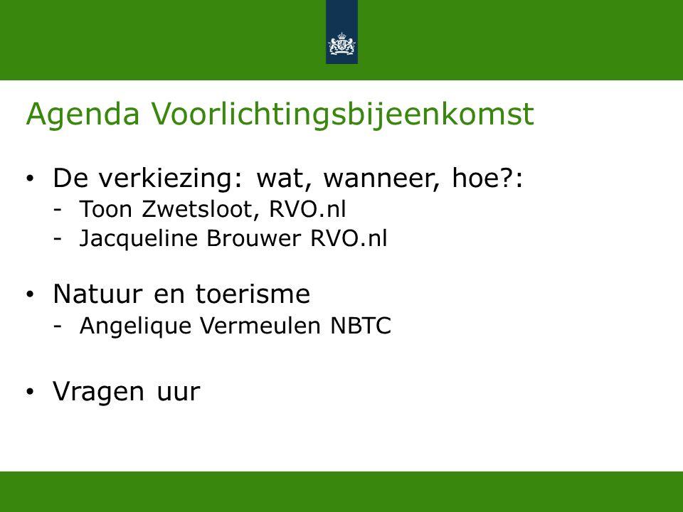 Agenda Voorlichtingsbijeenkomst De verkiezing: wat, wanneer, hoe : -Toon Zwetsloot, RVO.nl -Jacqueline Brouwer RVO.nl Natuur en toerisme -Angelique Vermeulen NBTC Vragen uur
