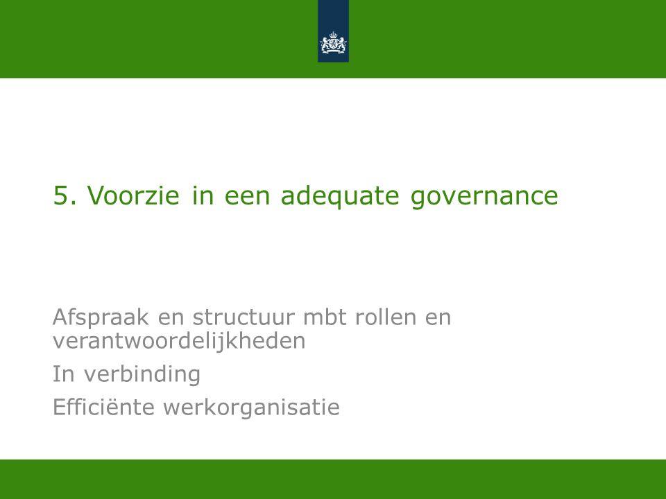 5. Voorzie in een adequate governance Afspraak en structuur mbt rollen en verantwoordelijkheden In verbinding Efficiënte werkorganisatie