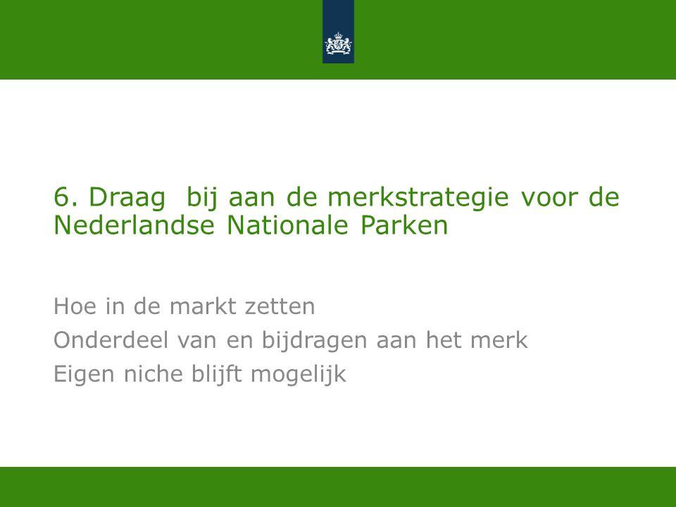 6. Draag bij aan de merkstrategie voor de Nederlandse Nationale Parken Hoe in de markt zetten Onderdeel van en bijdragen aan het merk Eigen niche blij