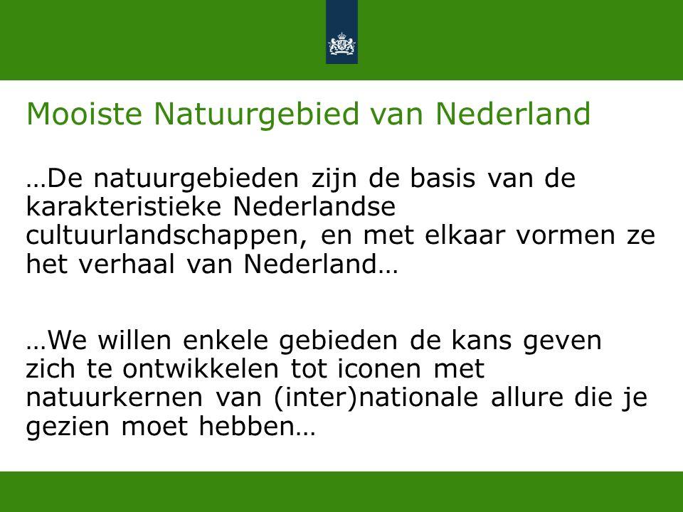 Mooiste Natuurgebied van Nederland …De natuurgebieden zijn de basis van de karakteristieke Nederlandse cultuurlandschappen, en met elkaar vormen ze het verhaal van Nederland… …We willen enkele gebieden de kans geven zich te ontwikkelen tot iconen met natuurkernen van (inter)nationale allure die je gezien moet hebben…