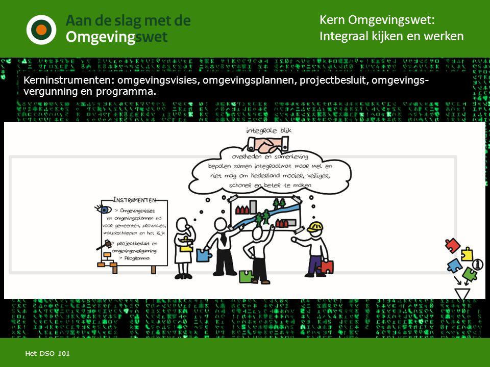 Kern Omgevingswet: Integraal kijken en werken Het DSO 101 Kerninstrumenten: omgevingsvisies, omgevingsplannen, projectbesluit, omgevings- vergunning en programma.