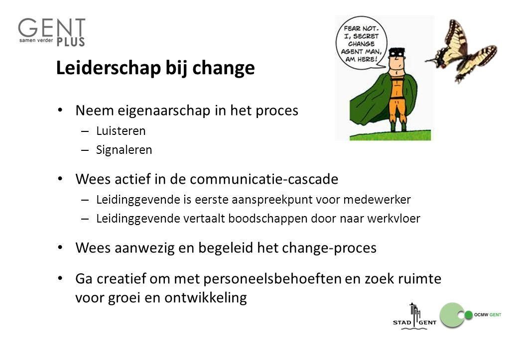 Leiderschap bij change Neem eigenaarschap in het proces – Luisteren – Signaleren Wees actief in de communicatie-cascade – Leidinggevende is eerste aan