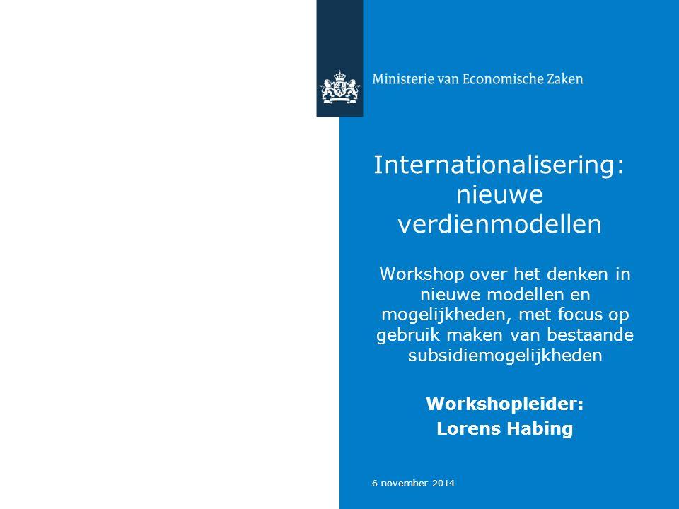 6 november 2014 Internationalisering: nieuwe verdienmodellen Workshop over het denken in nieuwe modellen en mogelijkheden, met focus op gebruik maken van bestaande subsidiemogelijkheden Workshopleider: Lorens Habing