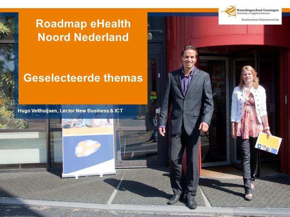Roadmap eHealth Noord Nederland Geselecteerde themas Hugo Velthuijsen, Lector New Business & ICT