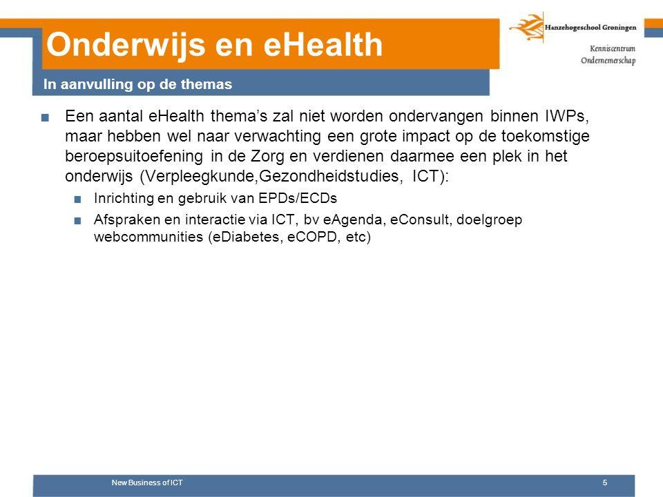 Onderwijs en eHealth ■Een aantal eHealth thema's zal niet worden ondervangen binnen IWPs, maar hebben wel naar verwachting een grote impact op de toekomstige beroepsuitoefening in de Zorg en verdienen daarmee een plek in het onderwijs (Verpleegkunde,Gezondheidstudies, ICT): ■Inrichting en gebruik van EPDs/ECDs ■Afspraken en interactie via ICT, bv eAgenda, eConsult, doelgroep webcommunities (eDiabetes, eCOPD, etc) New Business of ICT5 In aanvulling op de themas