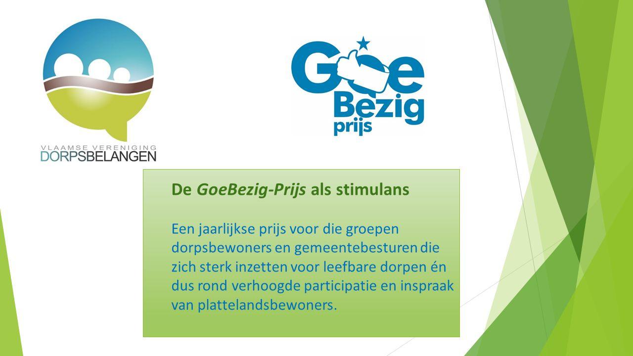 De GoeBezig-Prijs als stimulans Een jaarlijkse prijs voor die groepen dorpsbewoners en gemeentebesturen die zich sterk inzetten voor leefbare dorpen én dus rond verhoogde participatie en inspraak van plattelandsbewoners.