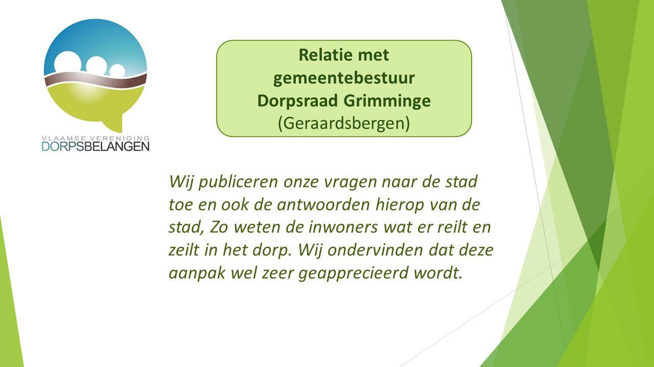 Relatie met gemeentebestuur Dorpsraad Grimminge (Geraardsbergen) Wij publiceren onze vragen naar de stad toe en ook de antwoorden hierop van de stad, Zo weten de inwoners wat er reilt en zeilt in het dorp.