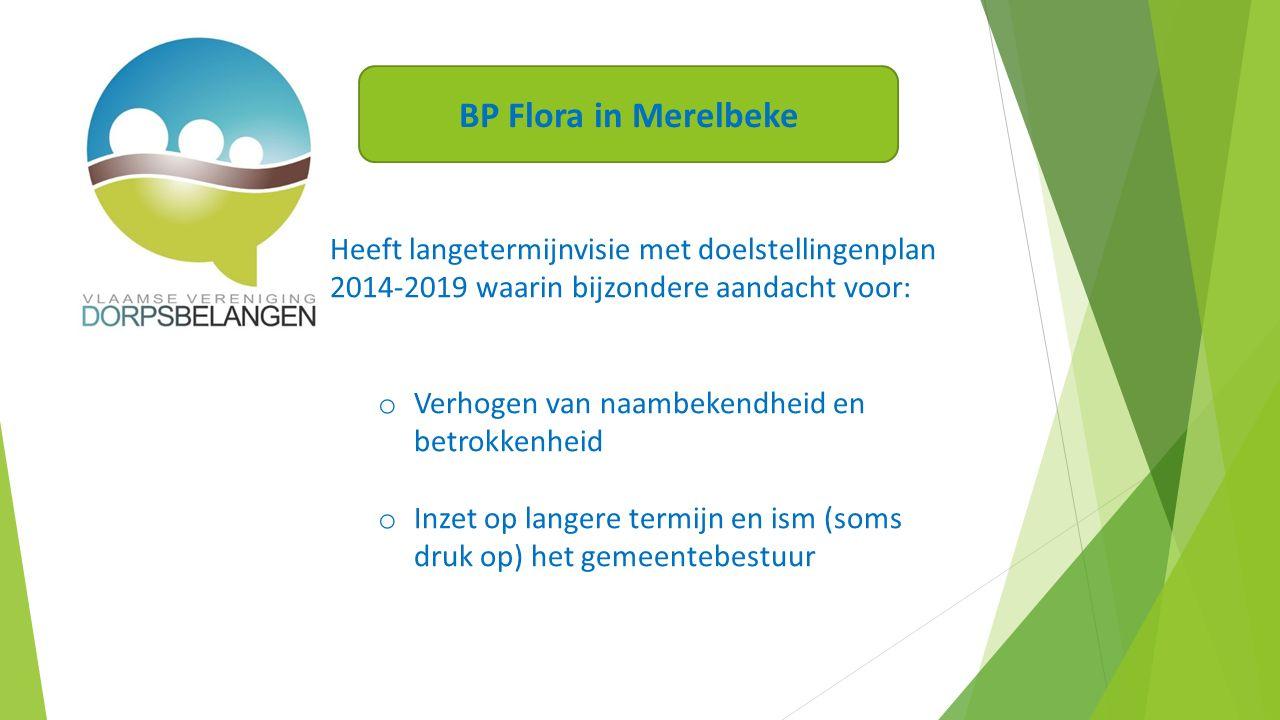 Heeft langetermijnvisie met doelstellingenplan 2014-2019 waarin bijzondere aandacht voor: o Verhogen van naambekendheid en betrokkenheid o Inzet op langere termijn en ism (soms druk op) het gemeentebestuur BP Flora in Merelbeke