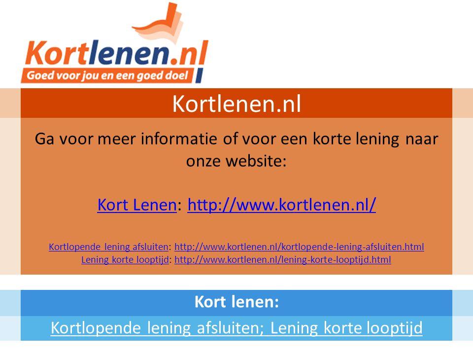 Kort lenen: Kortlopende lening afsluiten; Lening korte looptijd Kortlenen.nl Ga voor meer informatie of voor een korte lening naar onze website: Kort LenenKort Lenen: http://www.kortlenen.nl/http://www.kortlenen.nl/ Kortlopende lening afsluitenKortlopende lening afsluiten: http://www.kortlenen.nl/kortlopende-lening-afsluiten.htmlhttp://www.kortlenen.nl/kortlopende-lening-afsluiten.html Lening korte looptijdLening korte looptijd: http://www.kortlenen.nl/lening-korte-looptijd.htmlhttp://www.kortlenen.nl/lening-korte-looptijd.html