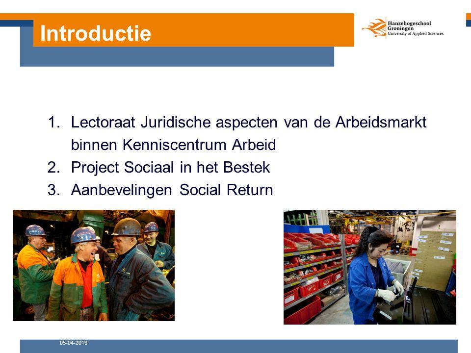 Introductie 1.Lectoraat Juridische aspecten van de Arbeidsmarkt binnen Kenniscentrum Arbeid 2.Project Sociaal in het Bestek 3.Aanbevelingen Social Return 05-04-2013