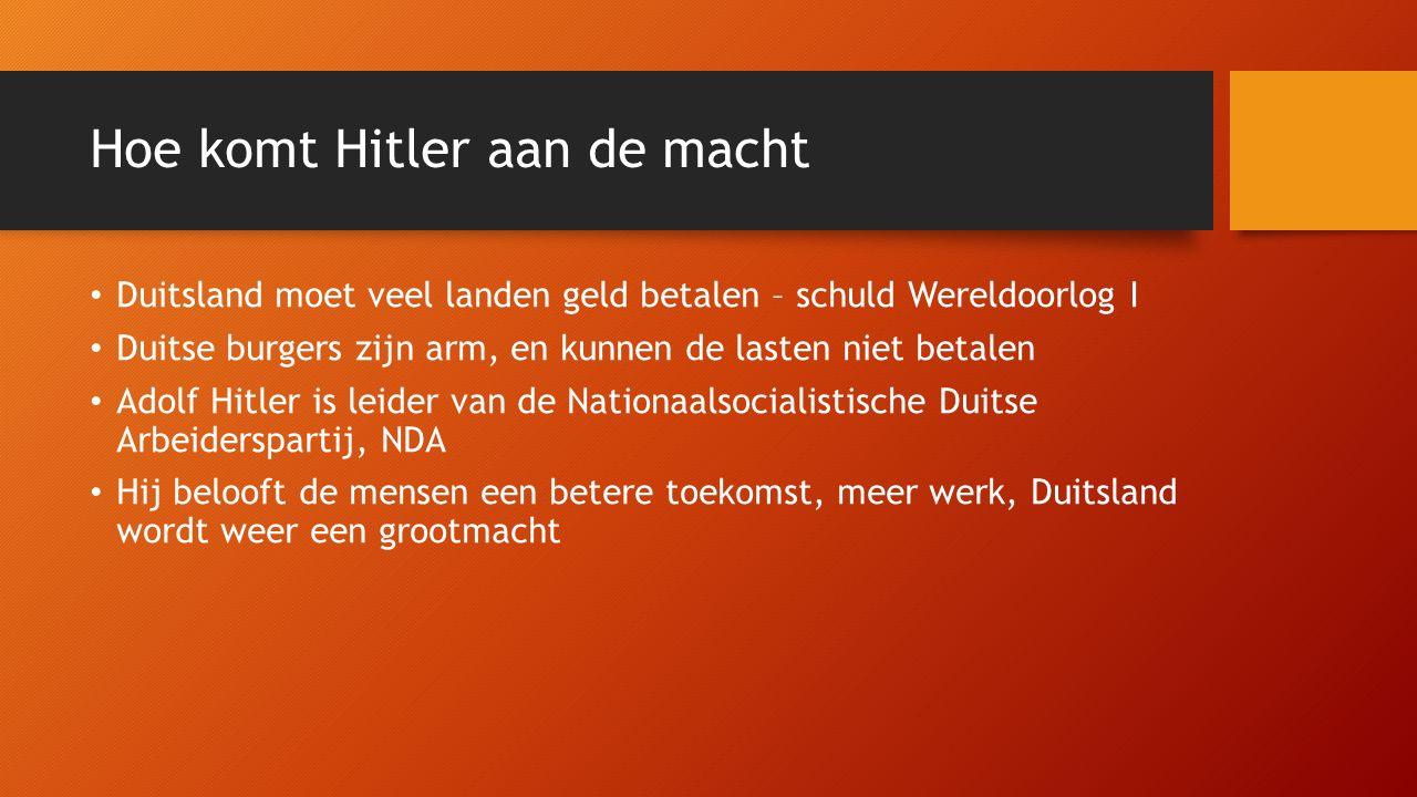 Hoe komt Hitler aan de macht Duitsland moet veel landen geld betalen – schuld Wereldoorlog I Duitse burgers zijn arm, en kunnen de lasten niet betalen Adolf Hitler is leider van de Nationaalsocialistische Duitse Arbeiderspartij, NDA Hij belooft de mensen een betere toekomst, meer werk, Duitsland wordt weer een grootmacht