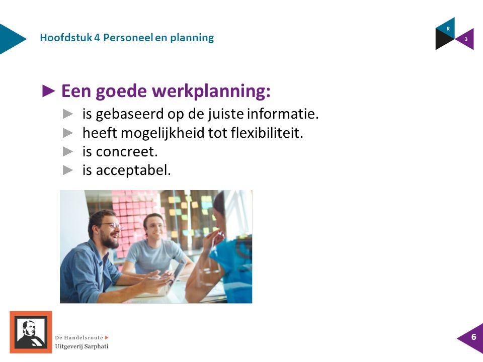Hoofdstuk 4 Personeel en planning 6 ► Een goede werkplanning: ► is gebaseerd op de juiste informatie. ► heeft mogelijkheid tot flexibiliteit. ► is con