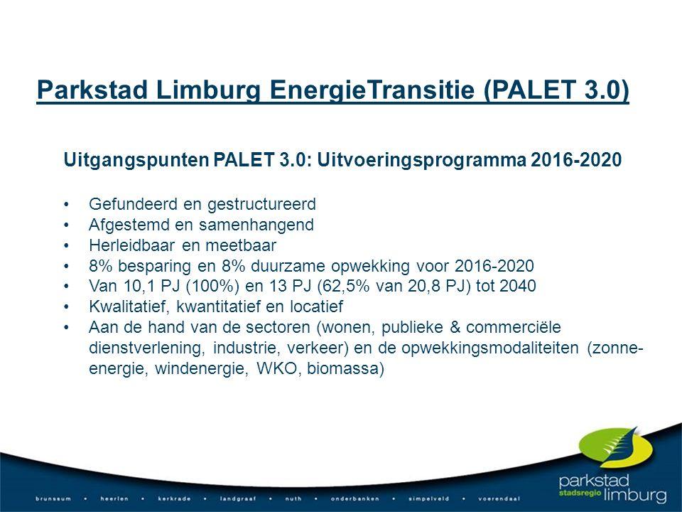 Uitgangspunten PALET 3.0: Uitvoeringsprogramma 2016-2020 Gefundeerd en gestructureerd Afgestemd en samenhangend Herleidbaar en meetbaar 8% besparing en 8% duurzame opwekking voor 2016-2020 Van 10,1 PJ (100%) en 13 PJ (62,5% van 20,8 PJ) tot 2040 Kwalitatief, kwantitatief en locatief Aan de hand van de sectoren (wonen, publieke & commerciële dienstverlening, industrie, verkeer) en de opwekkingsmodaliteiten (zonne- energie, windenergie, WKO, biomassa) Parkstad Limburg EnergieTransitie (PALET 3.0)