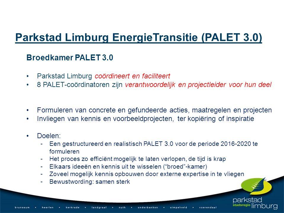Broedkamer PALET 3.0 Parkstad Limburg coördineert en faciliteert 8 PALET-coördinatoren zijn verantwoordelijk en projectleider voor hun deel Formuleren van concrete en gefundeerde acties, maatregelen en projecten Invliegen van kennis en voorbeeldprojecten, ter kopiëring of inspiratie Doelen: - Een gestructureerd en realistisch PALET 3.0 voor de periode 2016-2020 te formuleren - Het proces zo efficiënt mogelijk te laten verlopen, de tijd is krap - Elkaars ideeën en kennis uit te wisselen ( broed -kamer) - Zoveel mogelijk kennis opbouwen door externe expertise in te vliegen - Bewustwording: samen sterk Parkstad Limburg EnergieTransitie (PALET 3.0)