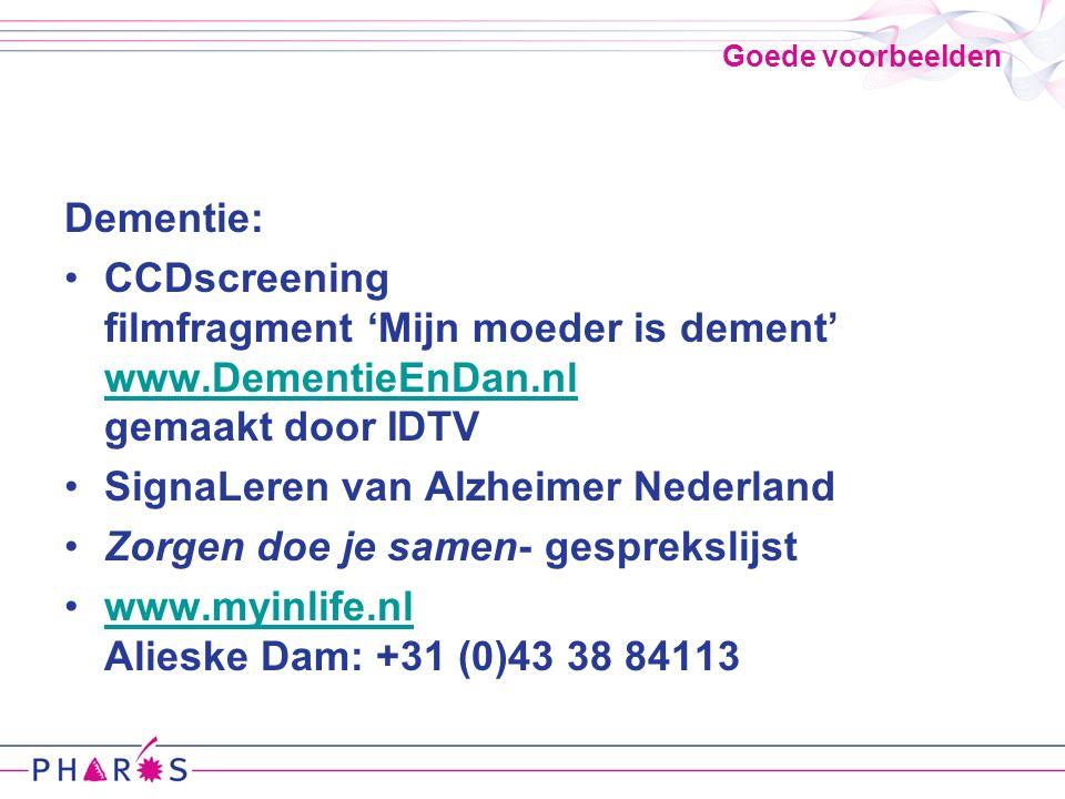 Goede voorbeelden Dementie: CCDscreening filmfragment 'Mijn moeder is dement' www.DementieEnDan.nl gemaakt door IDTV www.DementieEnDan.nl SignaLeren van Alzheimer Nederland Zorgen doe je samen- gesprekslijst www.myinlife.nl Alieske Dam: +31 (0)43 38 84113www.myinlife.nl