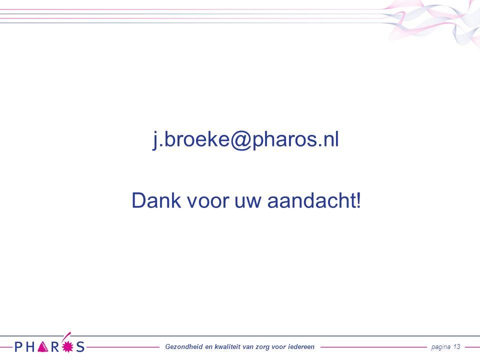 Gezondheid en kwaliteit van zorg voor iedereenpagina 13 j.broeke@pharos.nl Dank voor uw aandacht!