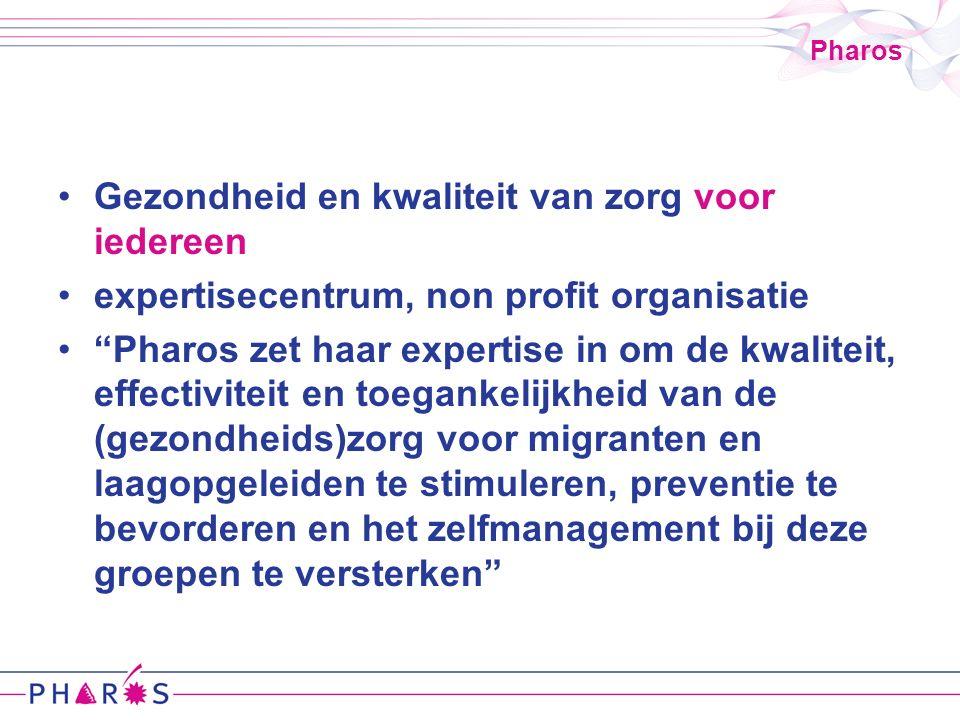 Pharos Gezondheid en kwaliteit van zorg voor iedereen expertisecentrum, non profit organisatie Pharos zet haar expertise in om de kwaliteit, effectiviteit en toegankelijkheid van de (gezondheids)zorg voor migranten en laagopgeleiden te stimuleren, preventie te bevorderen en het zelfmanagement bij deze groepen te versterken