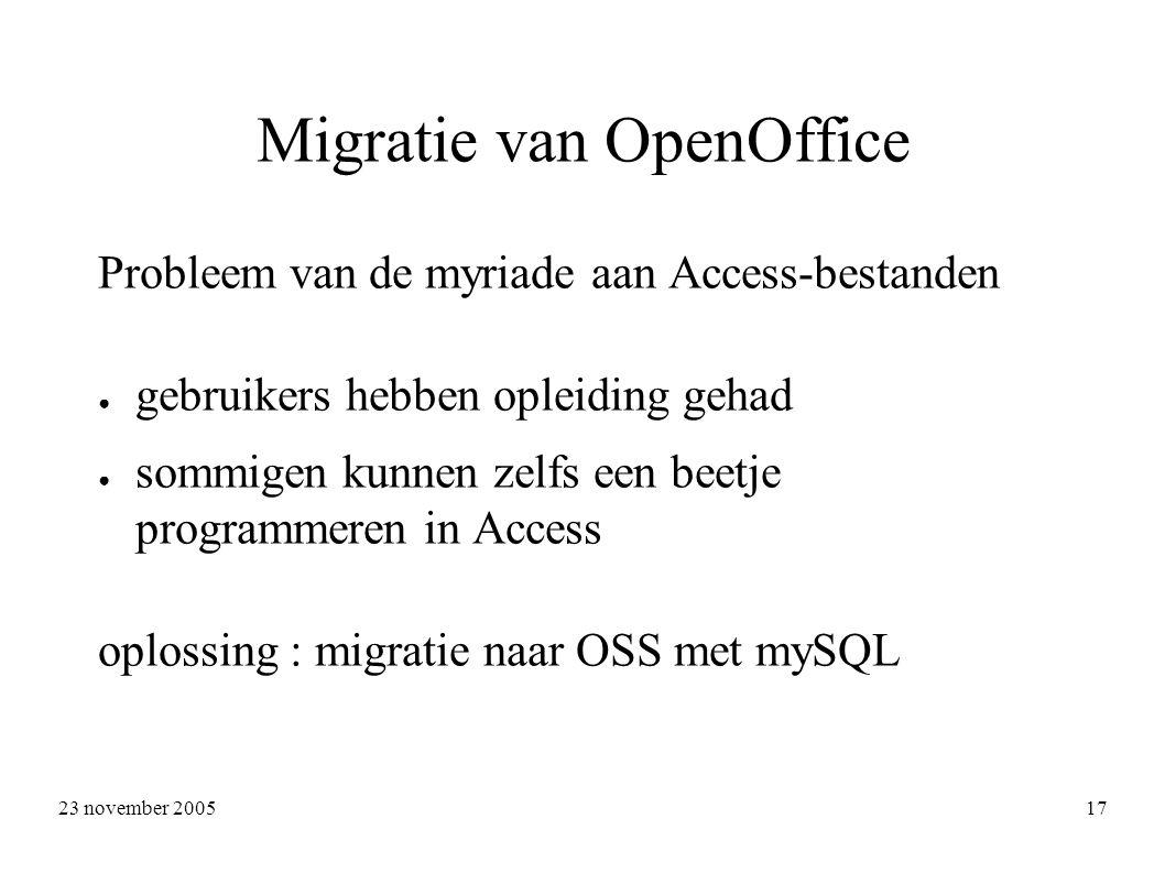 23 november 2005 17 Migratie van OpenOffice Probleem van de myriade aan Access-bestanden ● gebruikers hebben opleiding gehad ● sommigen kunnen zelfs een beetje programmeren in Access oplossing : migratie naar OSS met mySQL