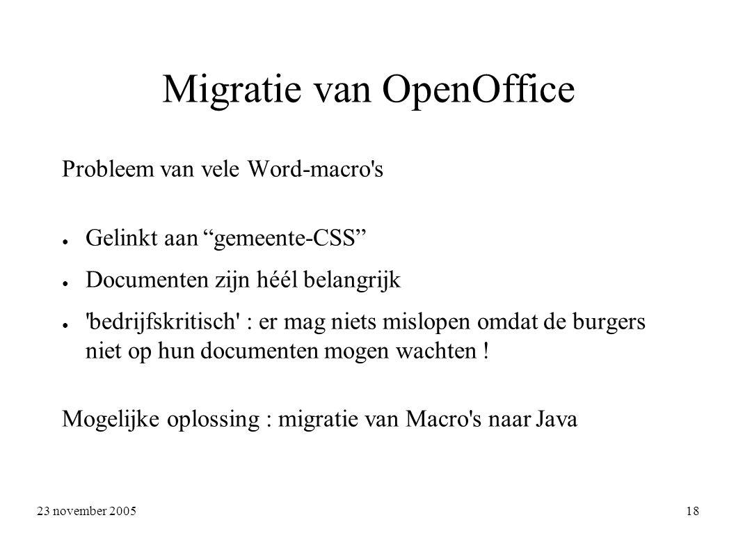 23 november 2005 18 Migratie van OpenOffice Probleem van vele Word-macro s ● Gelinkt aan gemeente-CSS ● Documenten zijn héél belangrijk ● bedrijfskritisch : er mag niets mislopen omdat de burgers niet op hun documenten mogen wachten .
